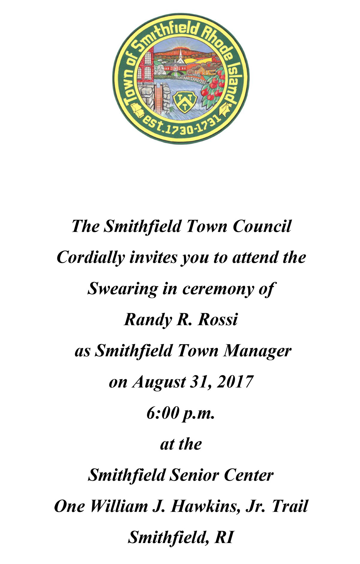 The Smithfield Town Council Cordially invites you to attend the Swearing in ceremony of Randy R. Rossi as Smithfield Town Manager on August 31, 2017 6:00 p.m. at the Smithfield Senior Center One William J. Hawkins, Jr. Trail Smithfield, RI